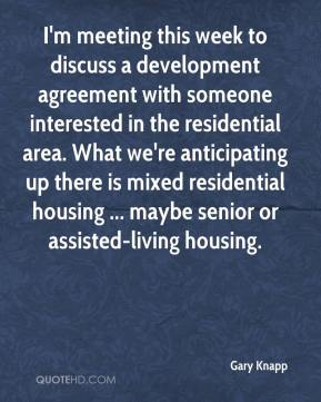 Gary Knapp - I'm meeting this week to discuss a development agreement with someone interested in the residential area. What we're anticipating up there is mixed residential housing ... maybe senior or assisted-living housing.