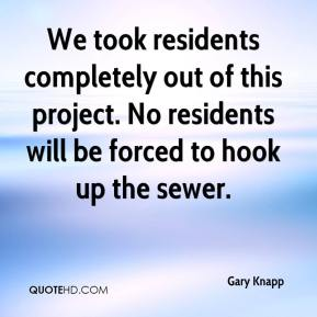 Gary Knapp - We took residents completely out of this project. No residents will be forced to hook up the sewer.