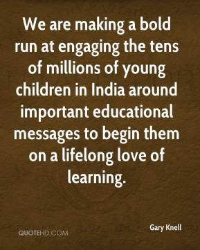 Gary Knell - We are making a bold run at engaging the tens of millions of young children in India around important educational messages to begin them on a lifelong love of learning.