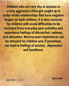 Gary Ladd - Children who are very shy or anxious or overly aggressive often get caught up in bully-victim relationships that have negative impact on both children. It is also common for children with social difficulties to be excluded from everyday peer activities and experience feelings of discomfort, sadness and alienation. Adverse peer experiences can be stressful for children and, if persistent, can lead to feelings of anxiety , depression and loneliness.