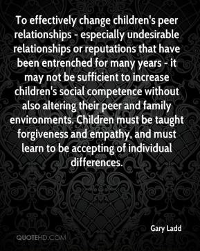 Gary Ladd - To effectively change children's peer relationships - especially undesirable relationships or reputations that have been entrenched for many years - it may not be sufficient to increase children's social competence without also altering their peer and family environments. Children must be taught forgiveness and empathy, and must learn to be accepting of individual differences.