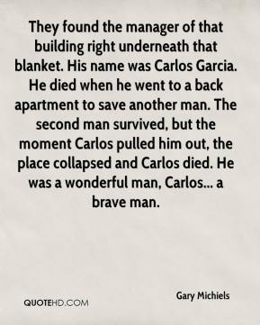 Gary Michiels - They found the manager of that building right underneath that blanket. His name was Carlos Garcia. He died when he went to a back apartment to save another man. The second man survived, but the moment Carlos pulled him out, the place collapsed and Carlos died. He was a wonderful man, Carlos... a brave man.