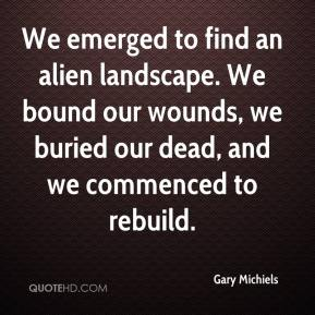 Gary Michiels - We emerged to find an alien landscape. We bound our wounds, we buried our dead, and we commenced to rebuild.