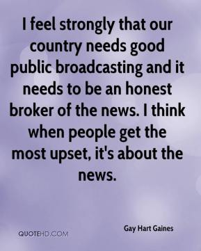 Gay Hart Gaines - I feel strongly that our country needs good public broadcasting and it needs to be an honest broker of the news. I think when people get the most upset, it's about the news.