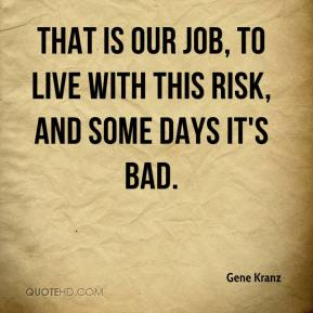 Gene Kranz - That is our job, to live with this risk, and some days it's bad.