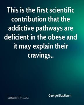 George Blackburn - This is the first scientific contribution that the addictive pathways are deficient in the obese and it may explain their cravings.