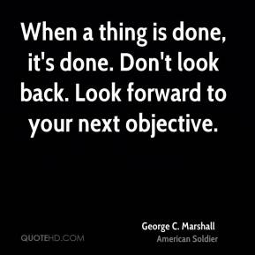 When a thing is done, it's done. Don't look back. Look forward to your next objective.