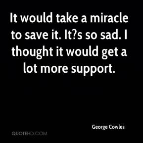 George Cowles - It would take a miracle to save it. It?s so sad. I thought it would get a lot more support.