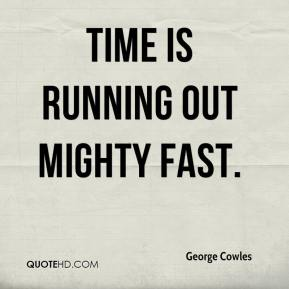 George Cowles - Time is running out mighty fast.