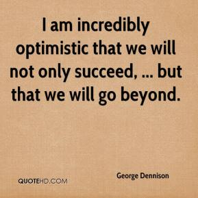 George Dennison - I am incredibly optimistic that we will not only succeed, ... but that we will go beyond.