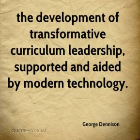 George Dennison - the development of transformative curriculum leadership, supported and aided by modern technology.