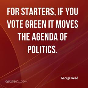 George Read - For starters, if you vote Green it moves the agenda of politics.