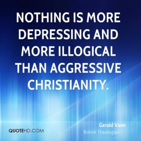 Gerald Vann - Nothing is more depressing and more illogical than aggressive Christianity.