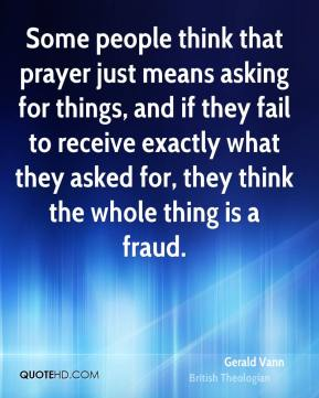 Gerald Vann - Some people think that prayer just means asking for things, and if they fail to receive exactly what they asked for, they think the whole thing is a fraud.