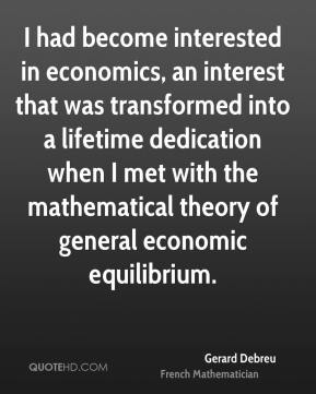I had become interested in economics, an interest that was transformed into a lifetime dedication when I met with the mathematical theory of general economic equilibrium.
