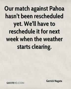 Gerrick Nagata - Our match against Pahoa hasn't been rescheduled yet. We'll have to reschedule it for next week when the weather starts clearing.