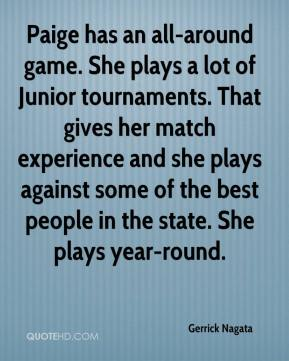 Gerrick Nagata - Paige has an all-around game. She plays a lot of Junior tournaments. That gives her match experience and she plays against some of the best people in the state. She plays year-round.