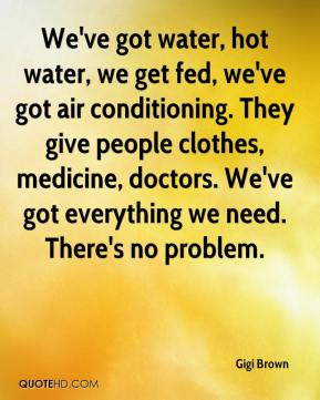 Gigi Brown - We've got water, hot water, we get fed, we've got air conditioning. They give people clothes, medicine, doctors. We've got everything we need. There's no problem.