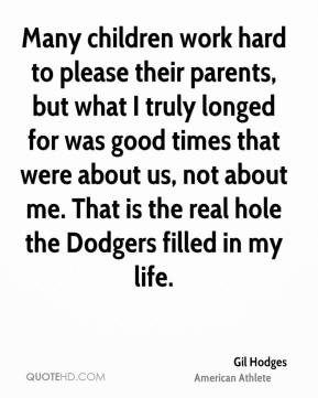 Gil Hodges - Many children work hard to please their parents, but what I truly longed for was good times that were about us, not about me. That is the real hole the Dodgers filled in my life.