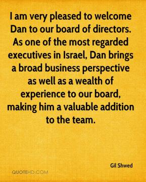 Gil Shwed - I am very pleased to welcome Dan to our board of directors. As one of the most regarded executives in Israel, Dan brings a broad business perspective as well as a wealth of experience to our board, making him a valuable addition to the team.