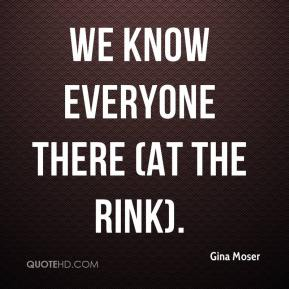 Gina Moser - We know everyone there (at the rink).