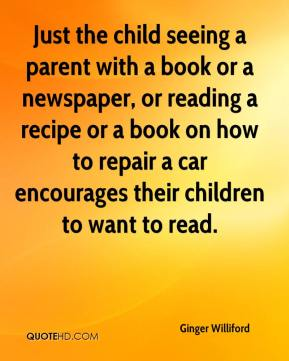 Ginger Williford - Just the child seeing a parent with a book or a newspaper, or reading a recipe or a book on how to repair a car encourages their children to want to read.