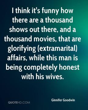 Ginnifer Goodwin - I think it's funny how there are a thousand shows out there, and a thousand movies, that are glorifying (extramarital) affairs, while this man is being completely honest with his wives.