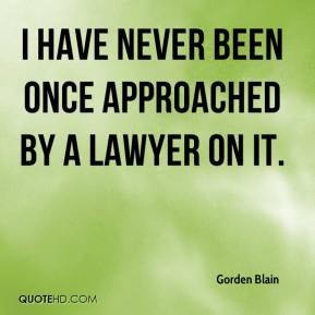 Gorden Blain - I have never been once approached by a lawyer on it.