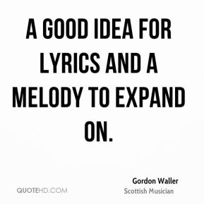 Gordon Waller - A good idea for lyrics and a melody to expand on.