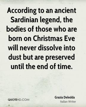 Grazia Deledda - According to an ancient Sardinian legend, the bodies of those who are born on Christmas Eve will never dissolve into dust but are preserved until the end of time.