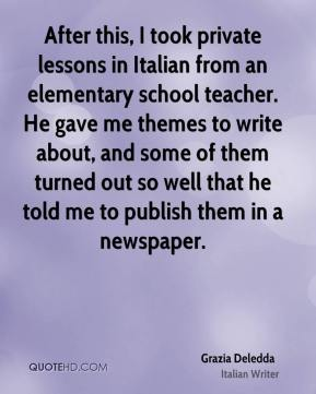 Grazia Deledda - After this, I took private lessons in Italian from an elementary school teacher. He gave me themes to write about, and some of them turned out so well that he told me to publish them in a newspaper.