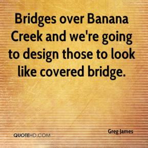 Greg James - Bridges over Banana Creek and we're going to design those to look like covered bridge.