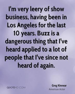 Greg Kinnear - I'm very leery of show business, having been in Los Angeles for the last 10 years. Buzz is a dangerous thing that I've heard applied to a lot of people that I've since not heard of again.