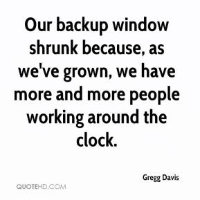 Gregg Davis - Our backup window shrunk because, as we've grown, we have more and more people working around the clock.