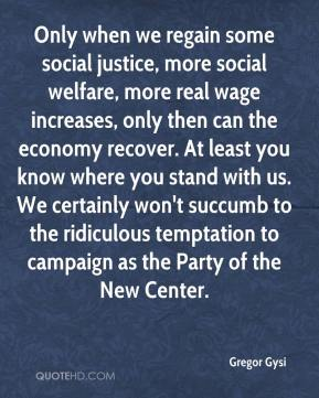 Gregor Gysi - Only when we regain some social justice, more social welfare, more real wage increases, only then can the economy recover. At least you know where you stand with us. We certainly won't succumb to the ridiculous temptation to campaign as the Party of the New Center.