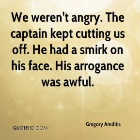 Gregory Amditis - We weren't angry. The captain kept cutting us off. He had a smirk on his face. His arrogance was awful.