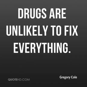 Gregory Cole - Drugs are unlikely to fix everything.