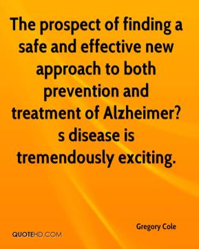 Gregory Cole - The prospect of finding a safe and effective new approach to both prevention and treatment of Alzheimer?s disease is tremendously exciting.