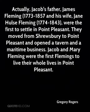 Gregory Rogers - Actually, Jacob's father, James Fleming (1773-1857 and his wife, Jane Hulse Fleming (1774-1843), were the first to settle in Point Pleasant. They moved from Shrewsbury to Point Pleasant and opened a tavern and a maritime business. Jacob and Mary Fleming were the first Flemings to live their whole lives in Point Pleasant.