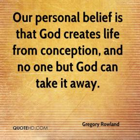 Our personal belief is that God creates life from conception, and no one but God can take it away.