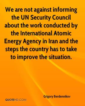 Grigory Berdennikov - We are not against informing the UN Security Council about the work conducted by the International Atomic Energy Agency in Iran and the steps the country has to take to improve the situation.