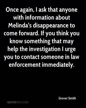 Grover Smith - Once again, I ask that anyone with information about Melinda's disappearance to come forward. If you think you know something that may help the investigation I urge you to contact someone in law enforcement immediately.