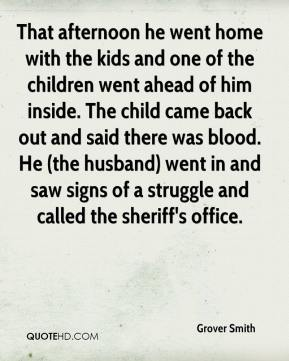 Grover Smith - That afternoon he went home with the kids and one of the children went ahead of him inside. The child came back out and said there was blood. He (the husband) went in and saw signs of a struggle and called the sheriff's office.