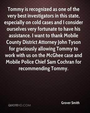 Grover Smith - Tommy is recognized as one of the very best investigators in this state, especially on cold cases and I consider ourselves very fortunate to have his assistance. I want to thank Mobile County District Attorney John Tyson for graciously allowing Tommy to work with us on the McGhee case and Mobile Police Chief Sam Cochran for recommending Tommy.