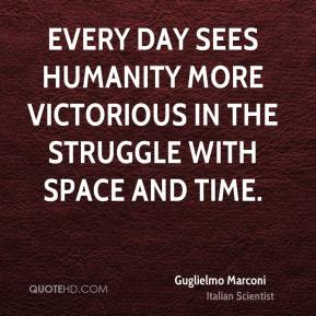 Guglielmo Marconi - Every day sees humanity more victorious in the struggle with space and time.