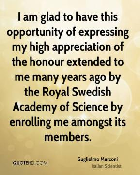 Guglielmo Marconi - I am glad to have this opportunity of expressing my high appreciation of the honour extended to me many years ago by the Royal Swedish Academy of Science by enrolling me amongst its members.