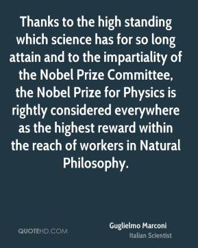 Guglielmo Marconi - Thanks to the high standing which science has for so long attain and to the impartiality of the Nobel Prize Committee, the Nobel Prize for Physics is rightly considered everywhere as the highest reward within the reach of workers in Natural Philosophy.