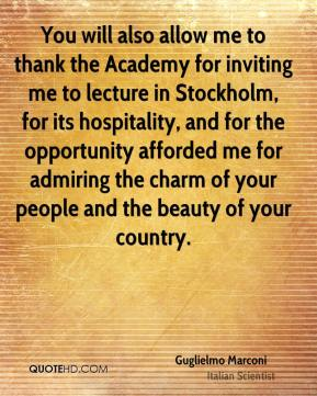 Guglielmo Marconi - You will also allow me to thank the Academy for inviting me to lecture in Stockholm, for its hospitality, and for the opportunity afforded me for admiring the charm of your people and the beauty of your country.