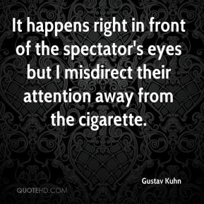 Gustav Kuhn - It happens right in front of the spectator's eyes but I misdirect their attention away from the cigarette.