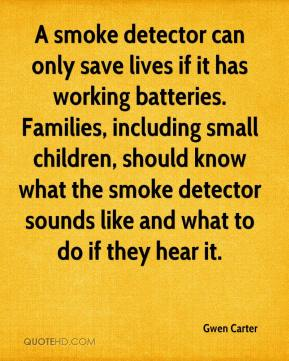 Gwen Carter - A smoke detector can only save lives if it has working batteries. Families, including small children, should know what the smoke detector sounds like and what to do if they hear it.
